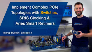 Implement Complex PCIeTopologies with Switches, SRIS Clocking & Aries Smart Retimers
